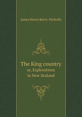 The King Country Or, Explorations in New Zealand (Paperback)