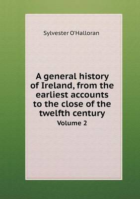 A General History of Ireland, from the Earliest Accounts to the Close of the Twelfth Century Volume 2 (Paperback)