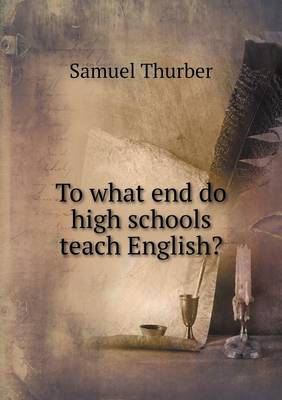 To What End Do High Schools Teach English? (Paperback)