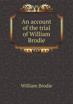 An Account of the Trial of William Brodie (Paperback)