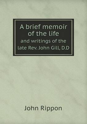 A Brief Memoir of the Life and Writings of the Late REV. John Gill, D.D (Paperback)