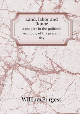 Land, Labor and Liquor a Chapter in the Political Economy of the Present Day (Paperback)
