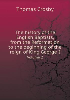 The History of the English Baptists, from the Reformation to the Beginning of the Reign of King George I Volume 2 (Paperback)