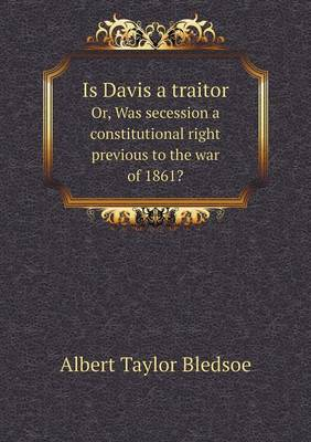 Is Davis a Traitor Or, Was Secession a Constitutional Right Previous to the War of 1861? (Paperback)
