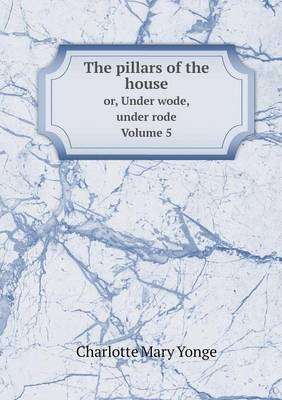 Cover The Pillars of the House Or, Under Wode, Under Rode. Volume 5