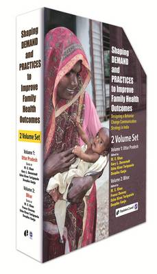 Shaping Demand and Practices to Improve Family Health Outcomes: Volume I: Uttar Pradesh; Volume II: Bihar: Designing a Behavior Change Communication Strategy in India (Hardback)