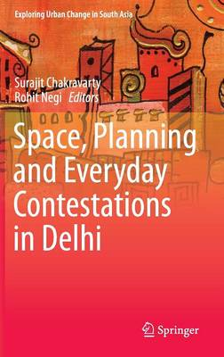 Space, Planning and Everyday Contestations in Delhi 2016 - Exploring Urban Change in South Asia (Hardback)