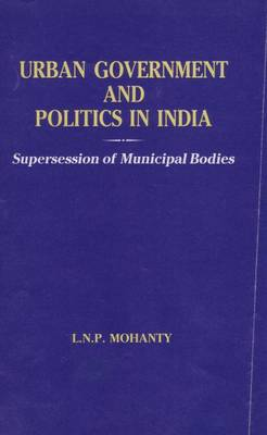 Urban Government and Politics in India: Supersession of Municipal Bodies (Hardback)