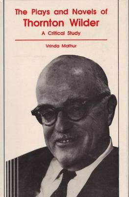 Plays and Novels of Thornton Wilder: A Critical Study (Hardback)
