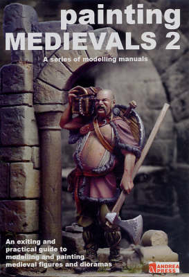 Painting Medievals 2: An Exciting and Practical Guide to Modelling and Painting Medieval Figures and Dioramas (Paperback)