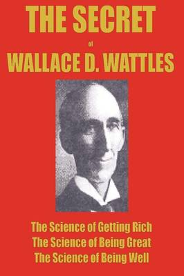 The Secret of Wallace Wattles: The Science of Getting Rich, the Science of Being Great and the Science of Being Well (Paperback)