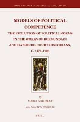 Models of Political Competence: The Evolution of Political Norms in the Works of Burgundian and Habsburg Court Historians, C. 1470-1700 - Brill's Studies in Intellectual History v.220 (Hardback)
