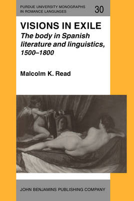 Visions in Exile: Body in Spanish Literature and Linguistics, 1500-1800 - Purdue University Monographs in Romance Languages 30 (Hardback)