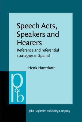 Speech Acts, Speakers, and Hearers: Reference and Referential Strategies in Spanish - Pragmatics & Beyond V:4 (Paperback)