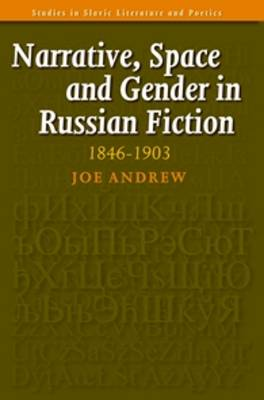 Narrative, Space and Gender in Russian Fiction: 1846-1903 - Studies in Slavic Literature & Poetics v. 47 (Paperback)