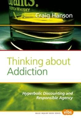 Thinking About Addiction: Hyperbolic Discounting and Responsible Agency - Value Inquiry Book Series / Social Philosophy 209 (Paperback)
