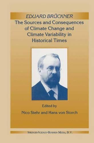 Eduard Bruckner - the Sources and Consequences of Climate Change and Climate Variability in Historical Times (Paperback)