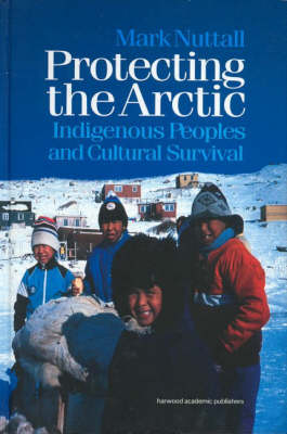 Protecting the Arctic: Indigenous Peoples and Cultural Survival - Studies in Environmental Anthropology v.3. (Hardback)