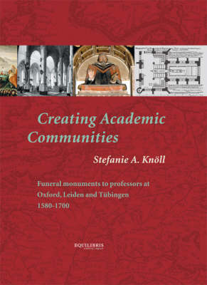 Creating Academic Communities: Funeral Monuments to Professors at Oxford, Leiden and Tubingen, 1580-1700 (Mixed media product)
