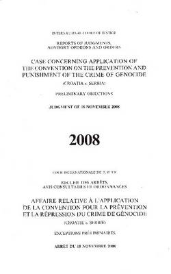 Case Concerning Application of the Convention on the Prevention and Punishment of the Crime of Genocide: Croatia V. Serbia, Preliminary Objections, Judgment of 18 November 2008 - Icj Reports of Judgments Advisory Opinions & Order (Paperback)