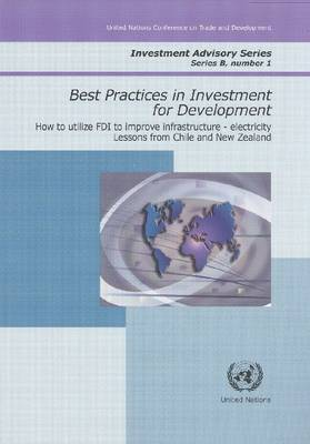 Best Practices in Investment for Development: How to Utilise FDI to Improve Infrastructure - Electricity - Lessons from Chile and New Zealand - Investment Advisory Series No. 1 (Paperback)