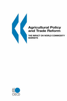 Agricultural Policy and Trade Reform: The Impact on World Commodity Markets (Paperback)