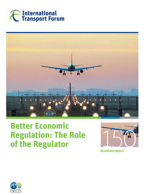 ITF Round Tables Better Economic Regulation: The Role of the Regulator (Paperback)