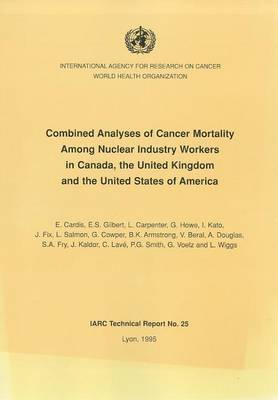 Combined Analyses of Cancer Mortality Among Nuclear Industry Workers in Canada, the United Kingdom and the United States of America - IARC Technical Report No. 25 (Paperback)
