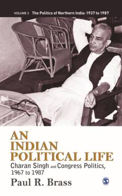 Indian Political Life: Charan Singh and Congress Politics, 1967 to 1987 - The Politics of Northern India 3 (Hardback)
