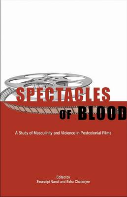 Spectacles of Blood: A Study of Masculinity and Violence in Postcolonial Films (Hardback)
