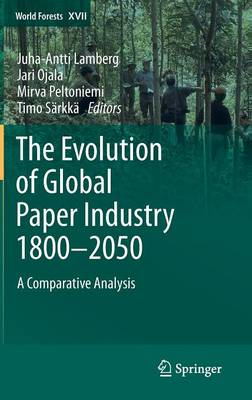 The Evolution of Global Paper Industry 1800-2050 2012: A Comparative Analysis - World Forests 17 (Hardback)