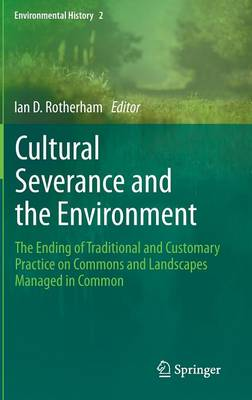 Cultural Severance and the Environment: the Ending of Traditional and Customary Practice on Commons and Landscapes Managed in Common - Environmental History Series 2 (Hardback)