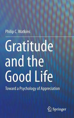 Gratitude and the Good Life: Toward a Psychology of Appreciation (Hardback)
