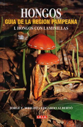 Hongos - Guia De La Region Pampeana: Hongos Con Laminillas Vol 1: (Fungi - A Guide to the Humid Pampa Region - Vol. I. Fungi with Laminas) (Hardback)