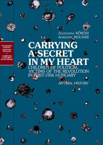 Carrying a Secret in My Heart: Children of Political Victims of the Revolution in Post-1956 Hungary - An Oral History (Hardback)