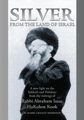 Silver from the Land of Israel: A New Light on the Sabbath and Holidays from the Writings of Rabbi Abraham Isaac Hakohen Kook (Hardback)