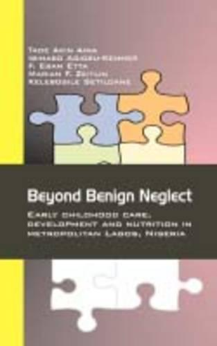 Beyond Benign Neglect: Early Childhood Care, Development and Nutrition in Metropolitan Lagos, Nigeria (Paperback)