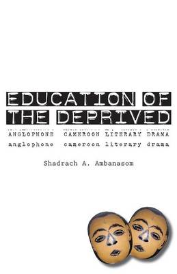 Education of the Deprived: Anglophone Cameroon Literary Drama (Paperback)