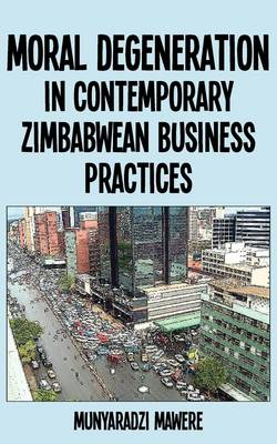 Moral Degeneration in Contemporary Zimbabwean Business Practices (Paperback)