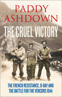 The Cruel Victory: The French Resistance and the Battle for the Vercors 1944 (Hardback)