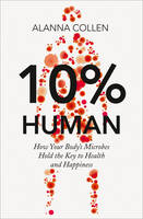 10% Human: How Your Body's Microbes Hold the Key to Health and Happiness (Hardback)