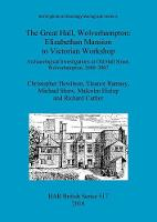 The Great Hall, Wolverhampton: Elizabethan Mansion to Victorian Workshop: Birmingham Archaeology Monograph Series Pt. 5