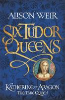 Katherine of Aragon, the True Queen - Six Tudor Queens 1 (Hardback)