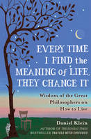 Every Time I Find the Meaning of Life, They Change it: Wisdom of the Great Philosophers on How to Live (Hardback)