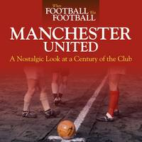 When Football Was Football: Manchester United: A Nostalgic Look at a Century of the Club 2015