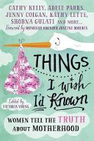 Things I Wish I'd Known: Women Tell the Truth About Motherhood (Hardback)